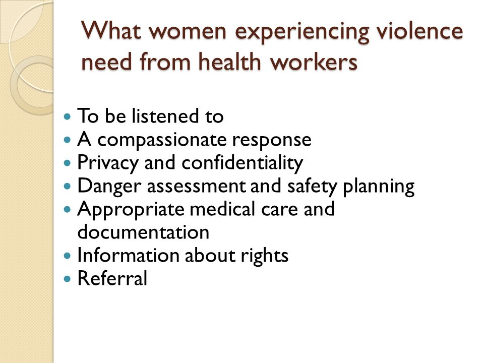 What women experiencing violence need from health workers To be listened to A compassionate response Privacy and confidentiality Danger assessment and safety planning Appropriate medical care and documentation Information about rights Referral