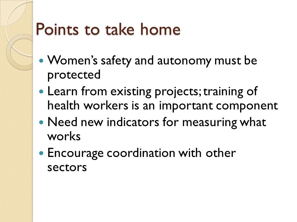 Points to take home Women's safety and autonomy must be protected Learn from existing projects; training of health workers is an important component Need new indicators for measuring what works Encourage coordination with other sectors