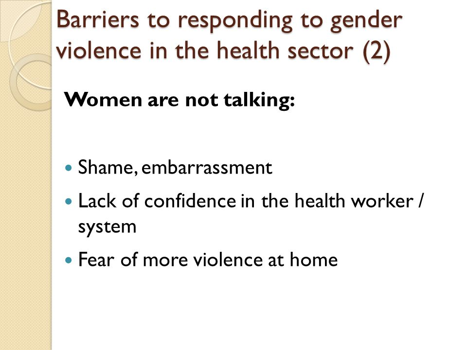 Women are not talking: Shame, embarrassment Lack of confidence in the health worker / system Fear of more violence at home Barriers to responding to gender violence in the health sector (2)