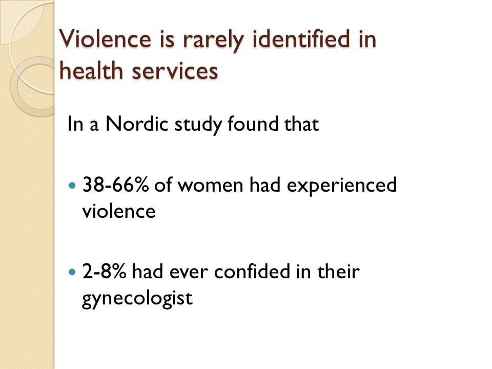 Violence is rarely identified in health services In a Nordic study found that 38-66% of women had experienced violence 2-8% had ever confided in their gynecologist