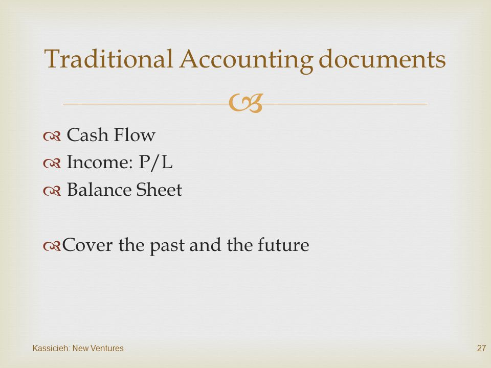   Cash Flow  Income: P/L  Balance Sheet  Cover the past and the future Kassicieh: New Ventures27 Traditional Accounting documents
