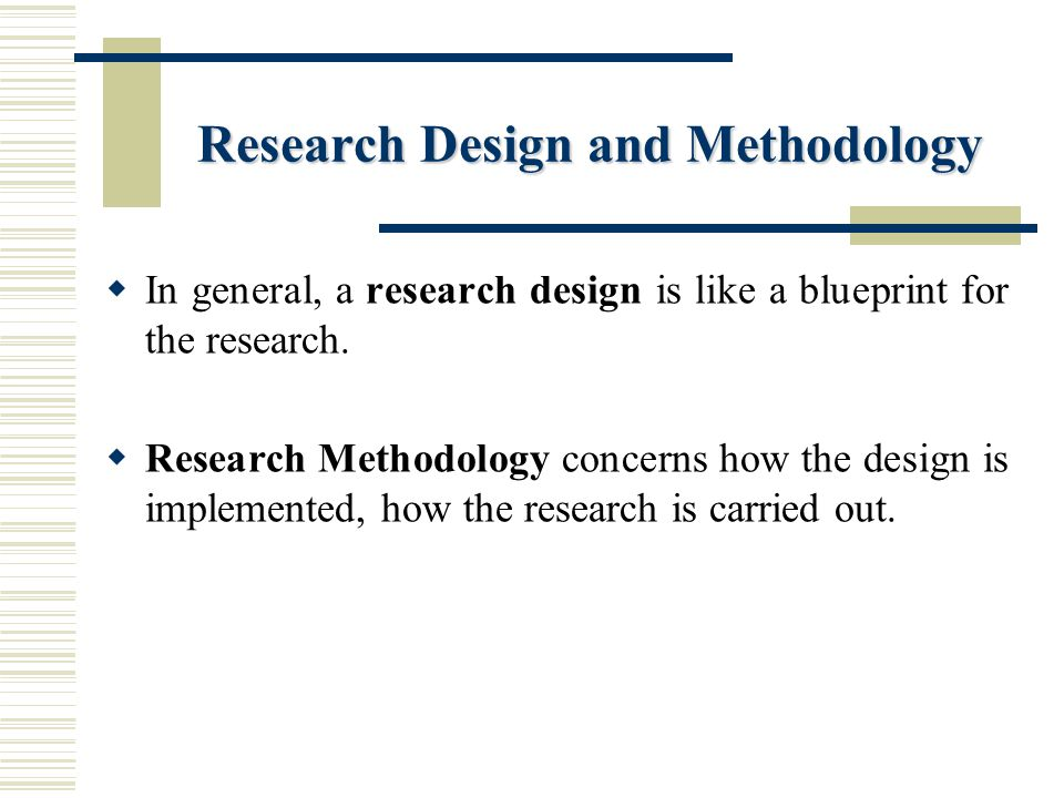 Research Design and Methodology  In general, a research design is like a blueprint for the research.