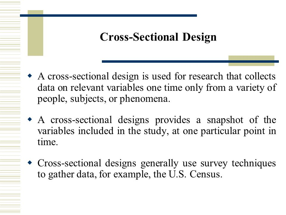 Cross-Sectional Design  A cross-sectional design is used for research that collects data on relevant variables one time only from a variety of people, subjects, or phenomena.