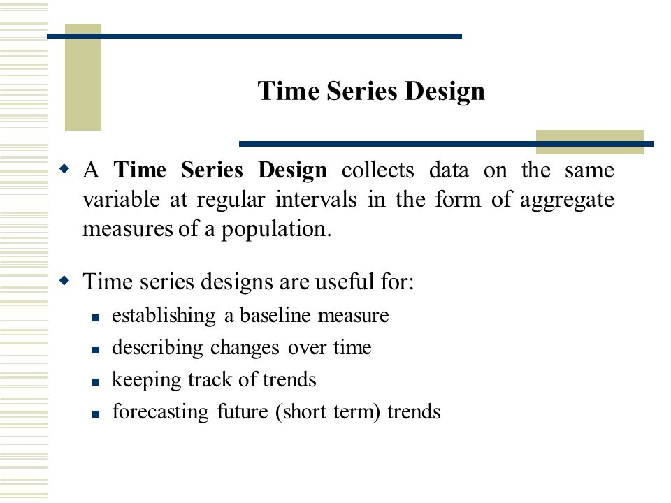 Time Series Design  A Time Series Design collects data on the same variable at regular intervals in the form of aggregate measures of a population.