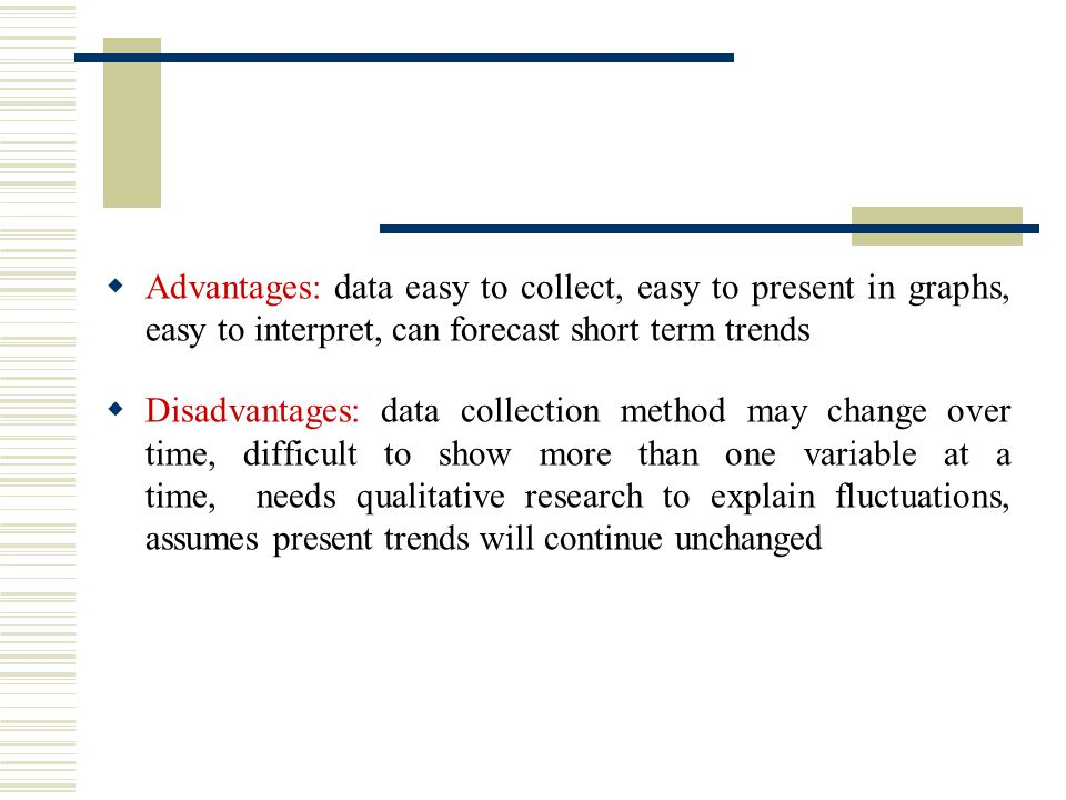  Advantages: data easy to collect, easy to present in graphs, easy to interpret, can forecast short term trends  Disadvantages: data collection method may change over time, difficult to show more than one variable at a time, needs qualitative research to explain fluctuations, assumes present trends will continue unchanged