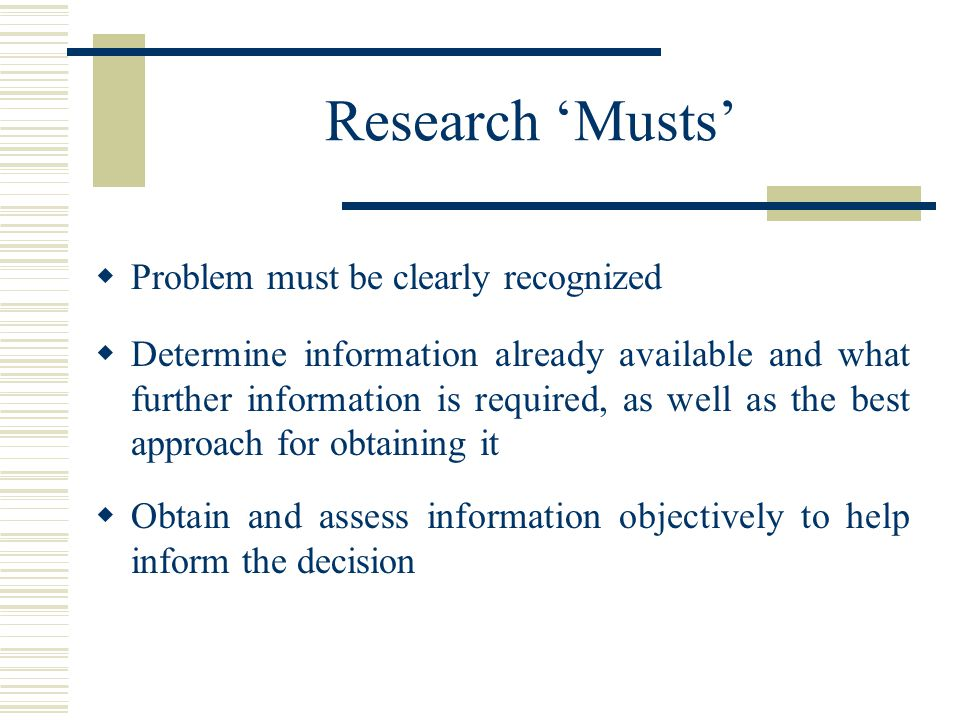 Research 'Musts'  Problem must be clearly recognized  Determine information already available and what further information is required, as well as the best approach for obtaining it  Obtain and assess information objectively to help inform the decision