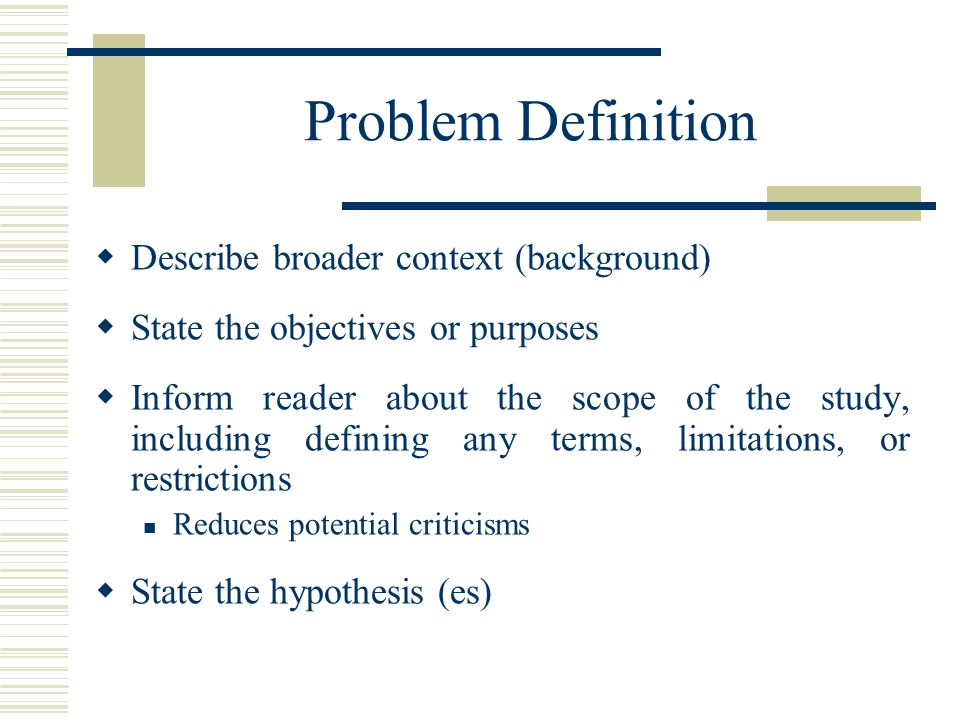 Problem Definition  Describe broader context (background)  State the objectives or purposes  Inform reader about the scope of the study, including defining any terms, limitations, or restrictions Reduces potential criticisms  State the hypothesis (es)