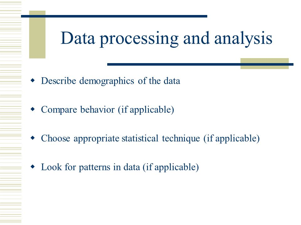 Data processing and analysis  Describe demographics of the data  Compare behavior (if applicable)  Choose appropriate statistical technique (if applicable)  Look for patterns in data (if applicable)
