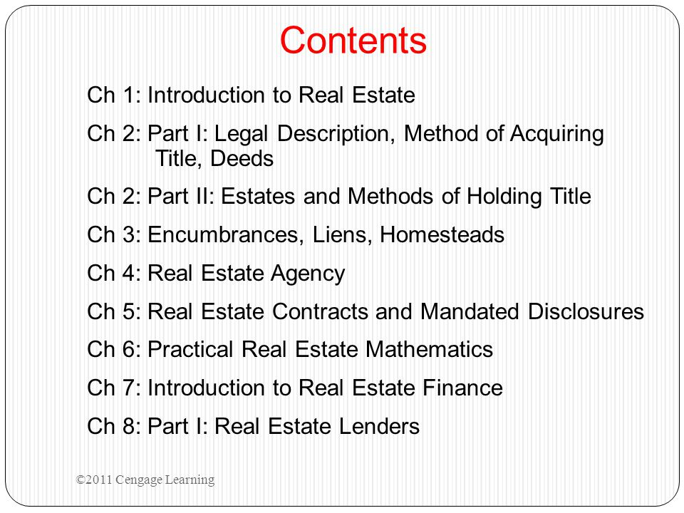 Contents Ch 1: Introduction to Real Estate Ch 2: Part I: Legal Description, Method of Acquiring Title, Deeds Ch 2: Part II: Estates and Methods of Holding Title Ch 3: Encumbrances, Liens, Homesteads Ch 4: Real Estate Agency Ch 5: Real Estate Contracts and Mandated Disclosures Ch 6: Practical Real Estate Mathematics Ch 7: Introduction to Real Estate Finance Ch 8: Part I: Real Estate Lenders ©2011 Cengage Learning
