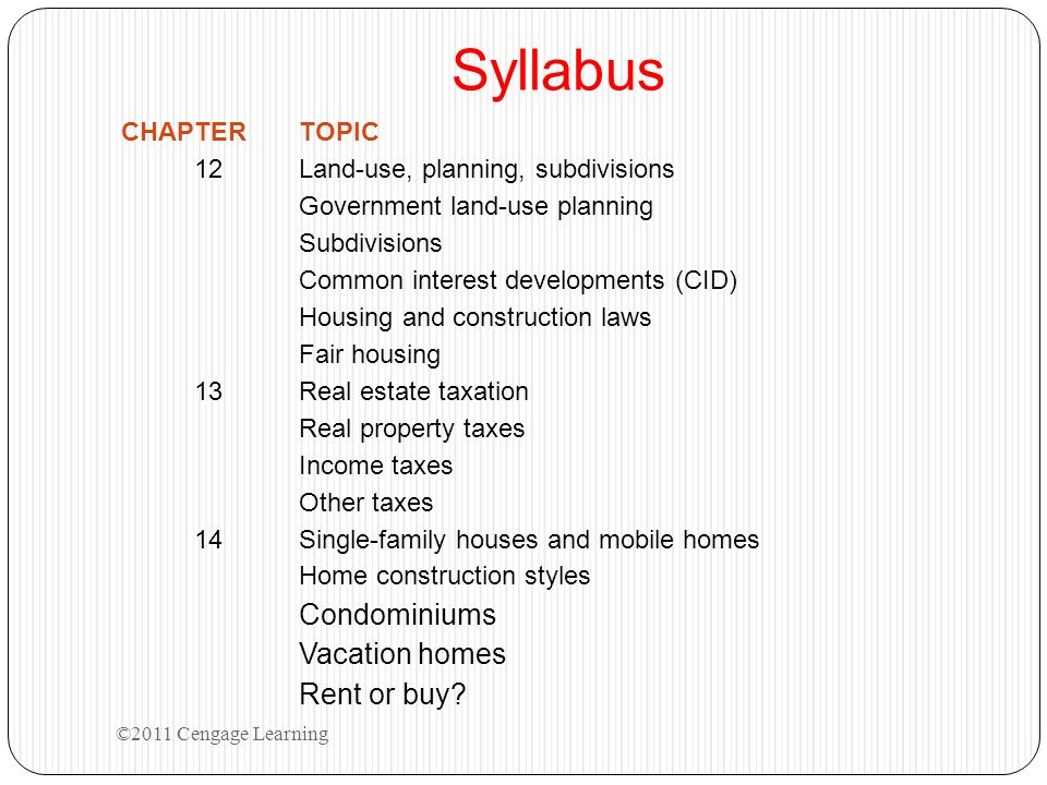 Syllabus CHAPTERTOPIC 12Land-use, planning, subdivisions Government land-use planning Subdivisions Common interest developments (CID) Housing and construction laws Fair housing 13Real estate taxation Real property taxes Income taxes Other taxes 14Single-family houses and mobile homes Home construction styles Condominiums Vacation homes Rent or buy.