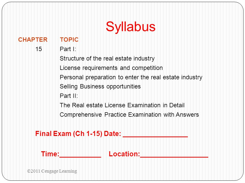 Syllabus CHAPTERTOPIC 15Part I: Structure of the real estate industry License requirements and competition Personal preparation to enter the real estate industry Selling Business opportunities Part II: The Real estate License Examination in Detail Comprehensive Practice Examination with Answers Final Exam (Ch 1-15) Date: _________________ Time:___________ Location:__________________ ©2011 Cengage Learning