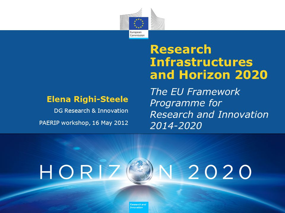 Research and Innovation Research and Innovation Research and Innovation Research and Innovation Research Infrastructures and Horizon 2020 The EU Framework Programme for Research and Innovation Elena Righi-Steele DG Research & Innovation PAERIP workshop, 16 May 2012