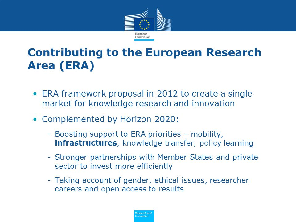 Policy Research and Innovation Research and Innovation Contributing to the European Research Area (ERA) ERA framework proposal in 2012 to create a single market for knowledge research and innovation Complemented by Horizon 2020: -Boosting support to ERA priorities – mobility, infrastructures, knowledge transfer, policy learning -Stronger partnerships with Member States and private sector to invest more efficiently -Taking account of gender, ethical issues, researcher careers and open access to results