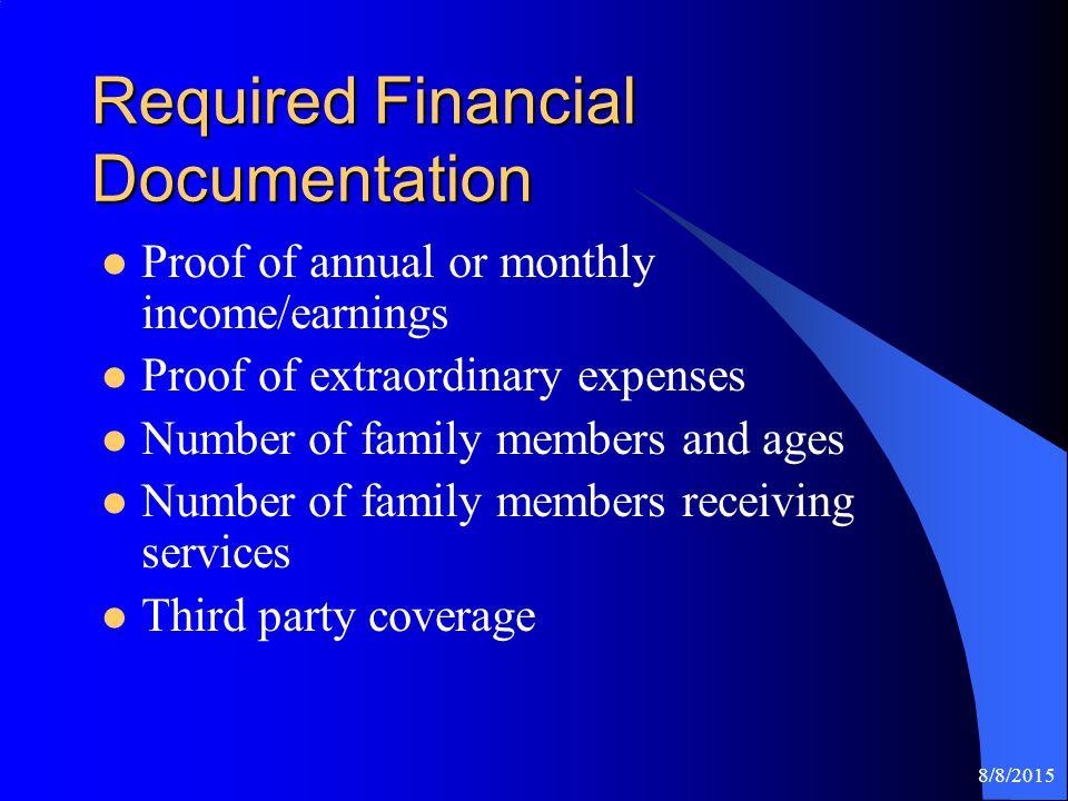 8/8/2015 Required Financial Documentation Proof of annual or monthly income/earnings Proof of extraordinary expenses Number of family members and ages Number of family members receiving services Third party coverage