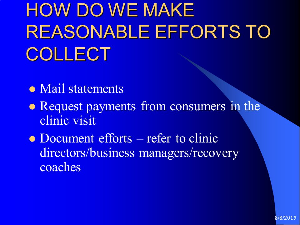8/8/2015 HOW DO WE MAKE REASONABLE EFFORTS TO COLLECT Mail statements Request payments from consumers in the clinic visit Document efforts – refer to clinic directors/business managers/recovery coaches