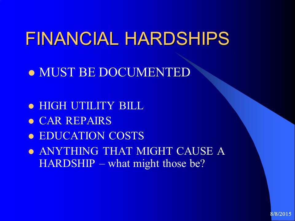8/8/2015 FINANCIAL HARDSHIPS MUST BE DOCUMENTED HIGH UTILITY BILL CAR REPAIRS EDUCATION COSTS ANYTHING THAT MIGHT CAUSE A HARDSHIP – what might those be