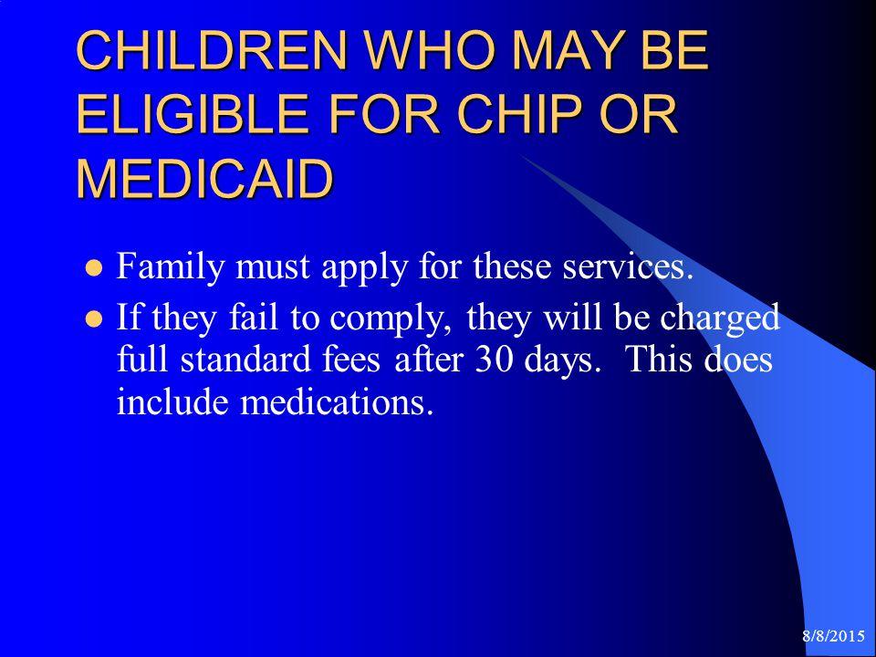 8/8/2015 CHILDREN WHO MAY BE ELIGIBLE FOR CHIP OR MEDICAID Family must apply for these services.