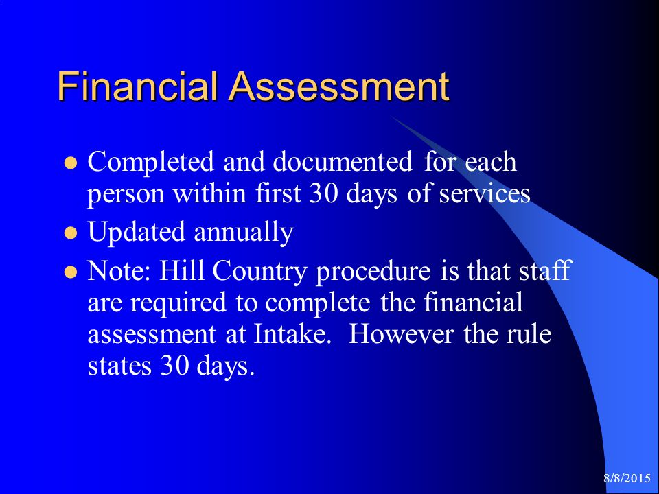 8/8/2015 Financial Assessment Completed and documented for each person within first 30 days of services Updated annually Note: Hill Country procedure is that staff are required to complete the financial assessment at Intake.
