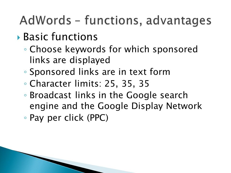  Basic functions ◦ Choose keywords for which sponsored links are displayed ◦ Sponsored links are in text form ◦ Character limits: 25, 35, 35 ◦ Broadcast links in the Google search engine and the Google Display Network ◦ Pay per click (PPC)
