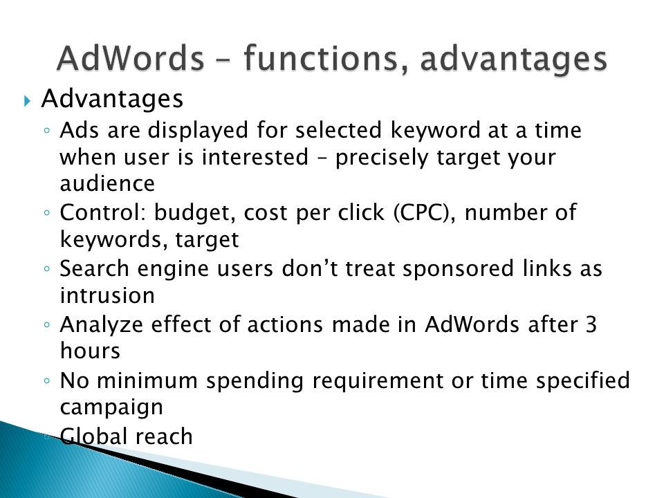  Advantages ◦ Ads are displayed for selected keyword at a time when user is interested – precisely target your audience ◦ Control: budget, cost per click (CPC), number of keywords, target ◦ Search engine users don't treat sponsored links as intrusion ◦ Analyze effect of actions made in AdWords after 3 hours ◦ No minimum spending requirement or time specified campaign ◦ Global reach