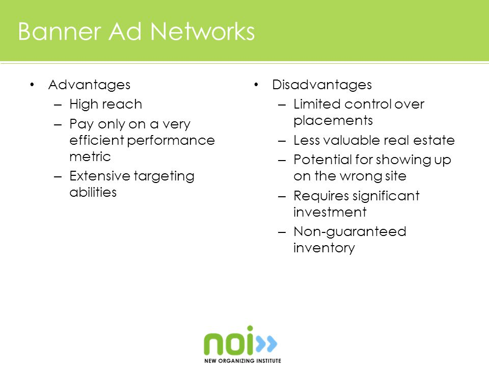 Banner Ad Networks Advantages – High reach – Pay only on a very efficient performance metric – Extensive targeting abilities Disadvantages – Limited control over placements – Less valuable real estate – Potential for showing up on the wrong site – Requires significant investment – Non-guaranteed inventory