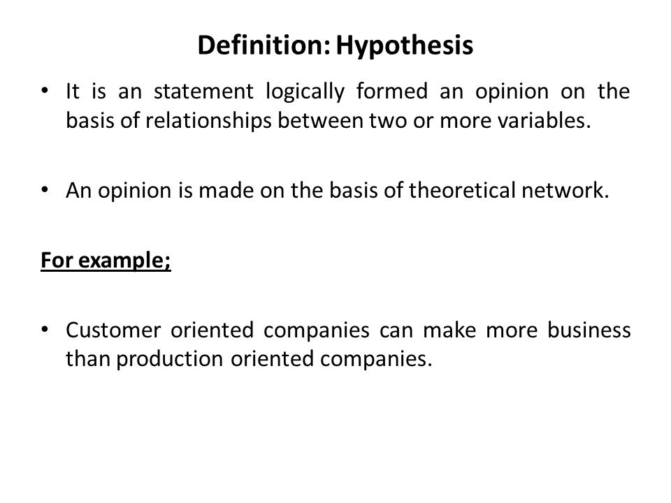 Definition: Hypothesis It is an statement logically formed an opinion on the basis of relationships between two or more variables.