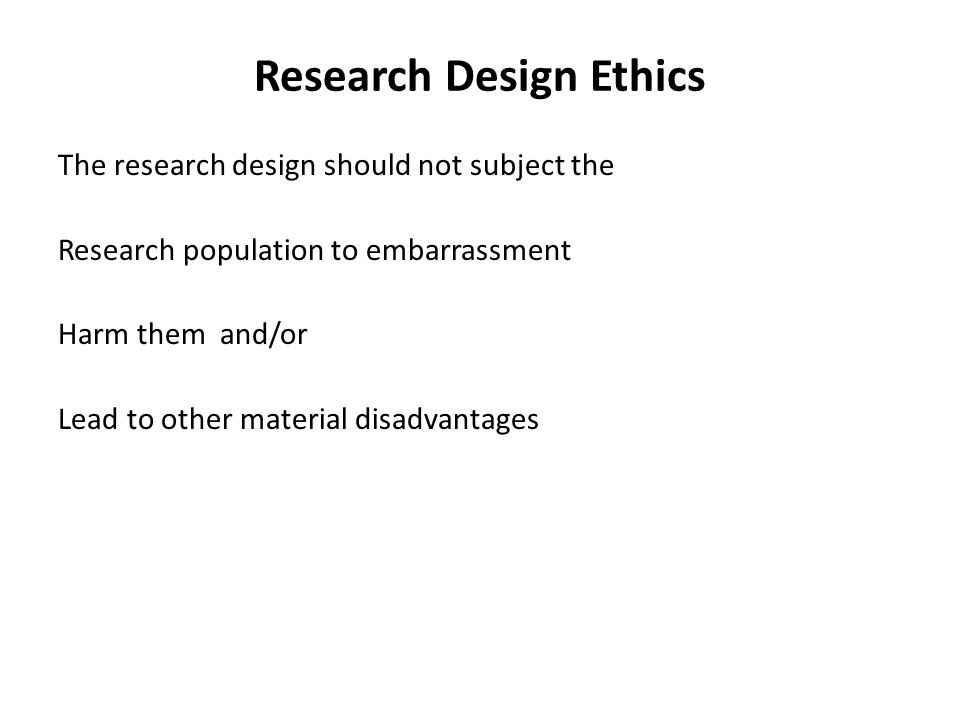 Research Design Ethics The research design should not subject the Research population to embarrassment Harm them and/or Lead to other material disadvantages