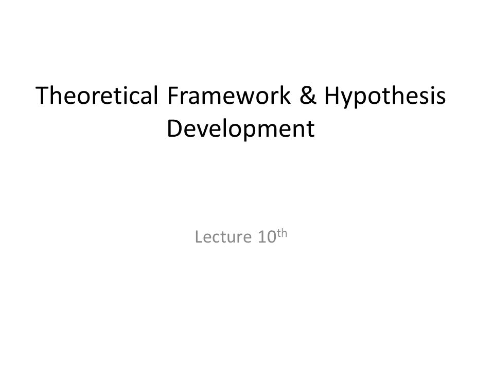 Theoretical Framework & Hypothesis Development Lecture 10 th