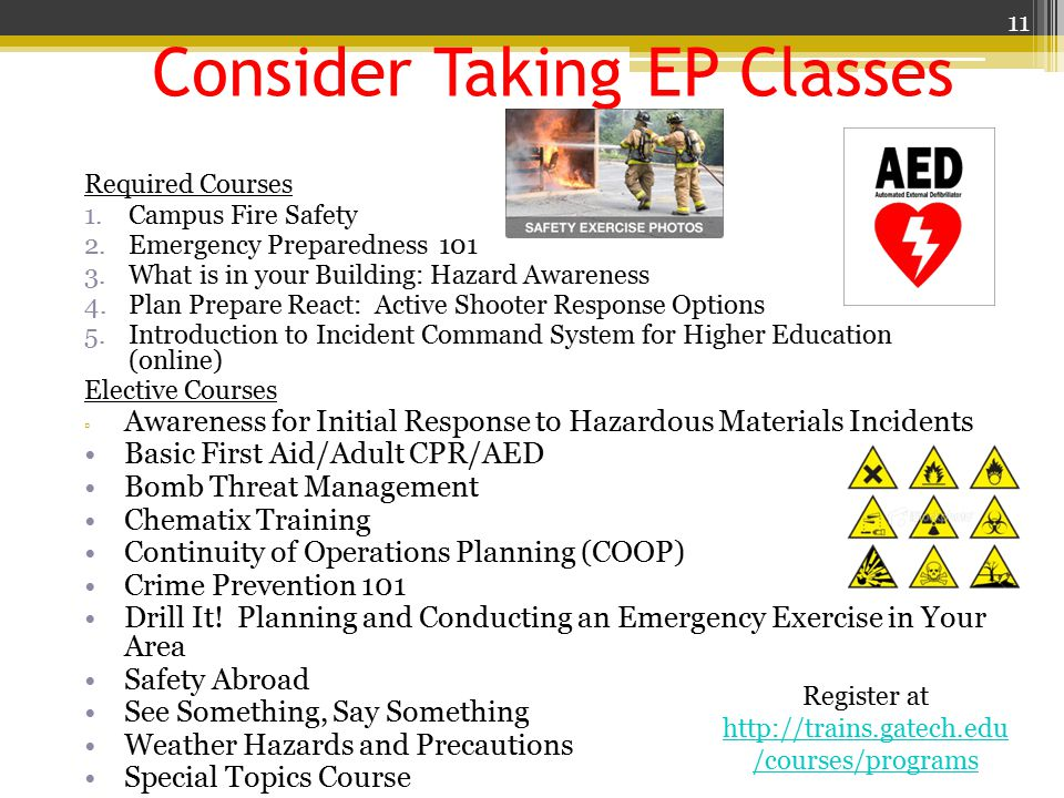 Consider Taking EP Classes Required Courses 1.Campus Fire Safety 2.Emergency Preparedness 101 3.What is in your Building: Hazard Awareness 4.Plan Prepare React: Active Shooter Response Options 5.Introduction to Incident Command System for Higher Education (online) Elective Courses ▫ Awareness for Initial Response to Hazardous Materials Incidents Basic First Aid/Adult CPR/AED Bomb Threat Management Chematix Training Continuity of Operations Planning (COOP) Crime Prevention 101 Drill It.