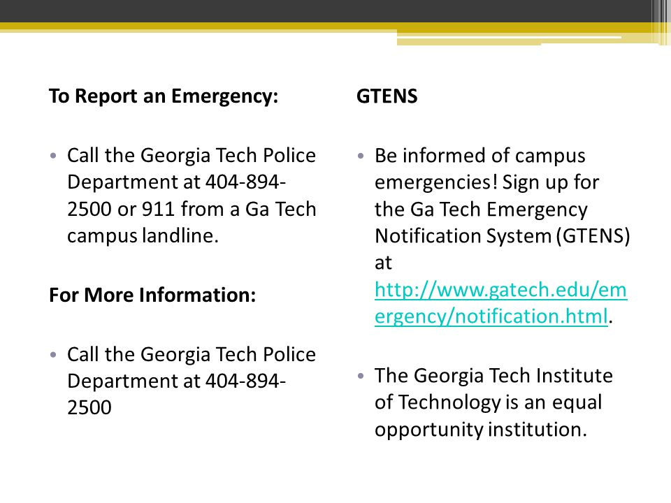 To Report an Emergency: Call the Georgia Tech Police Department at 404-894- 2500 or 911 from a Ga Tech campus landline.