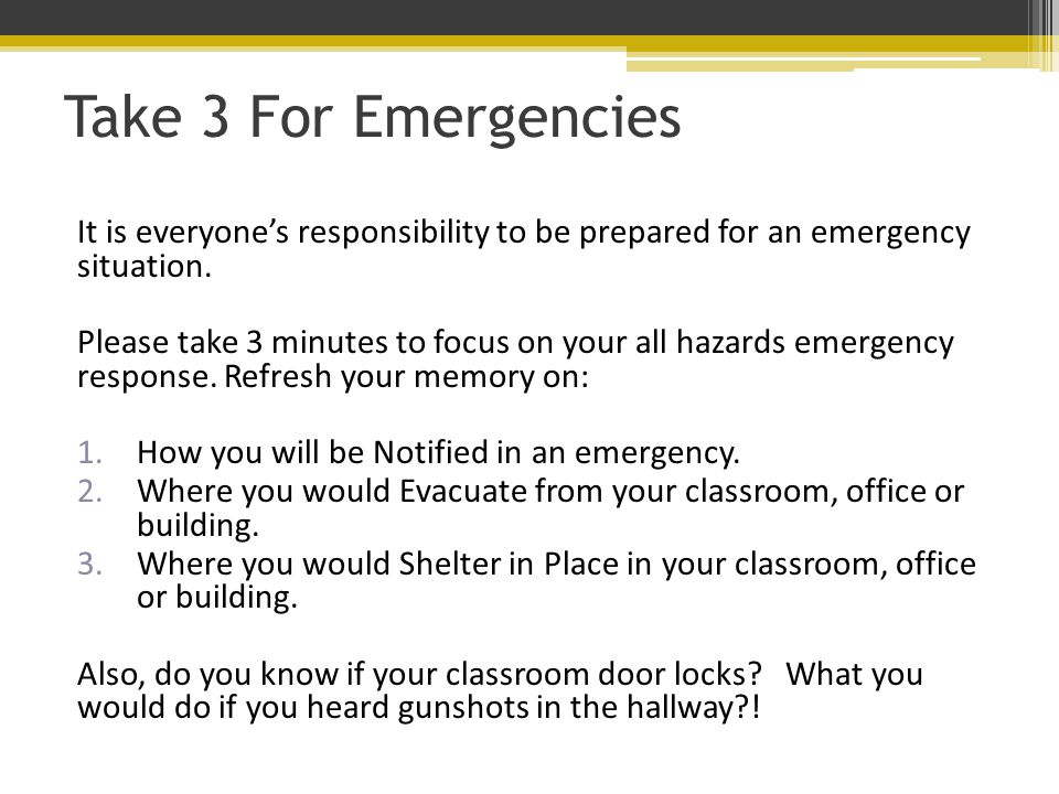 Take 3 For Emergencies It is everyone's responsibility to be prepared for an emergency situation.