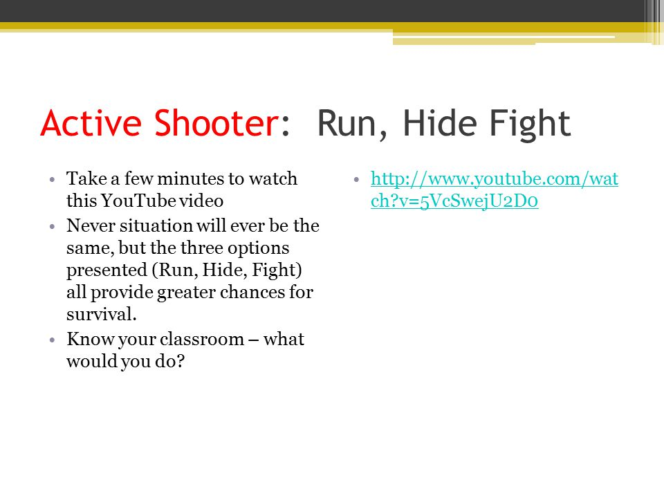 Active Shooter: Run, Hide Fight Take a few minutes to watch this YouTube video Never situation will ever be the same, but the three options presented (Run, Hide, Fight) all provide greater chances for survival.