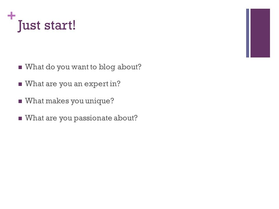 + Just start. What do you want to blog about. What are you an expert in.