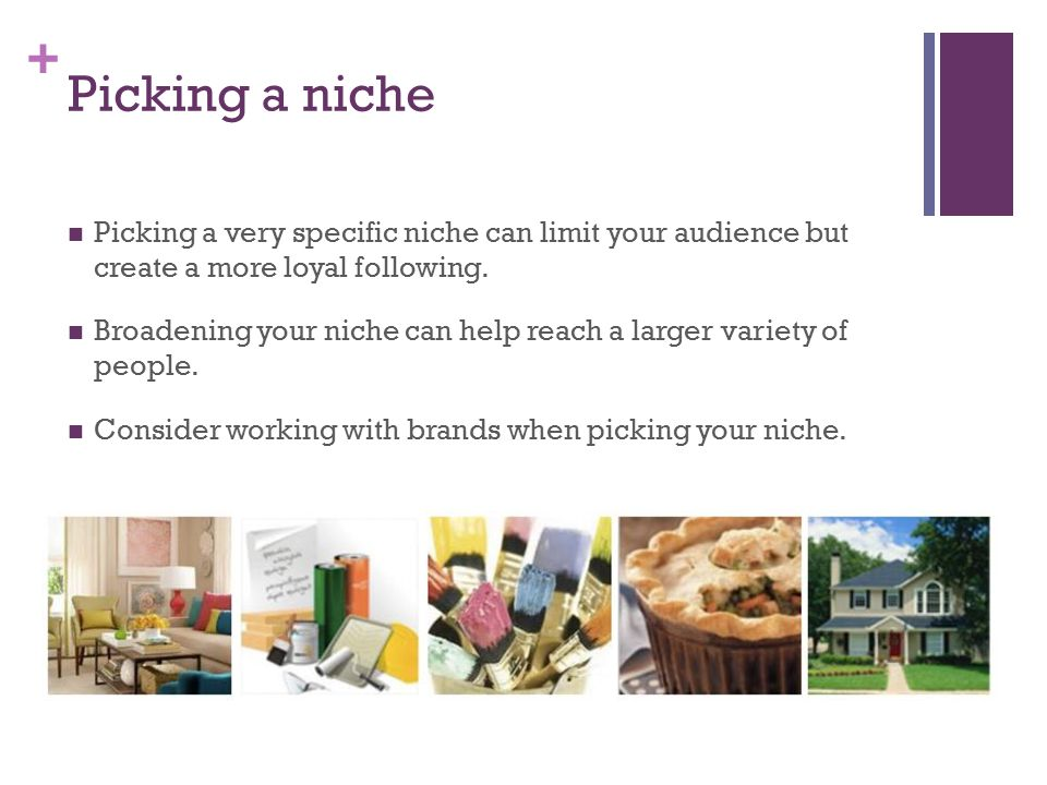 + Picking a niche Picking a very specific niche can limit your audience but create a more loyal following.