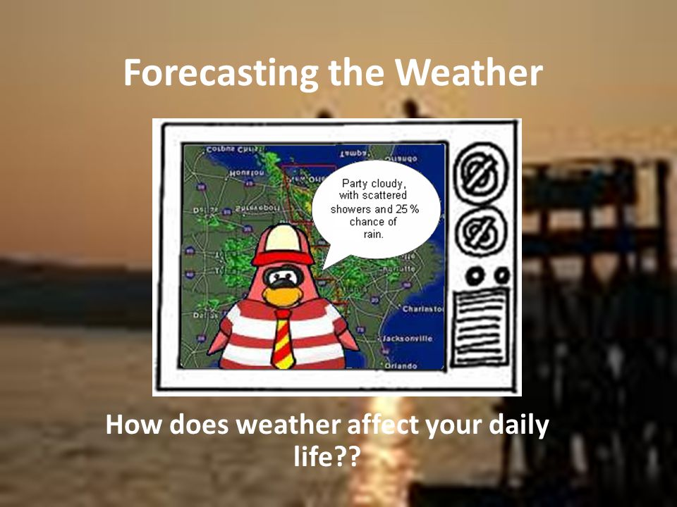 Forecasting the Weather How does weather affect your daily life