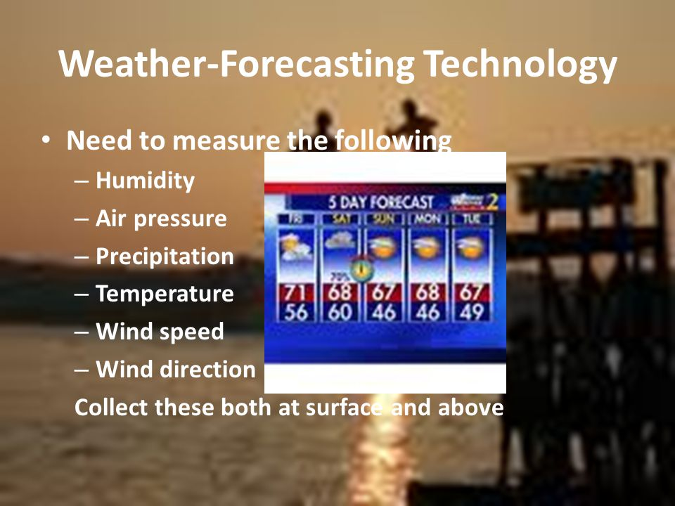 Weather-Forecasting Technology Need to measure the following – Humidity – Air pressure – Precipitation – Temperature – Wind speed – Wind direction Collect these both at surface and above