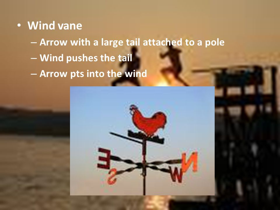 Wind vane – Arrow with a large tail attached to a pole – Wind pushes the tail – Arrow pts into the wind