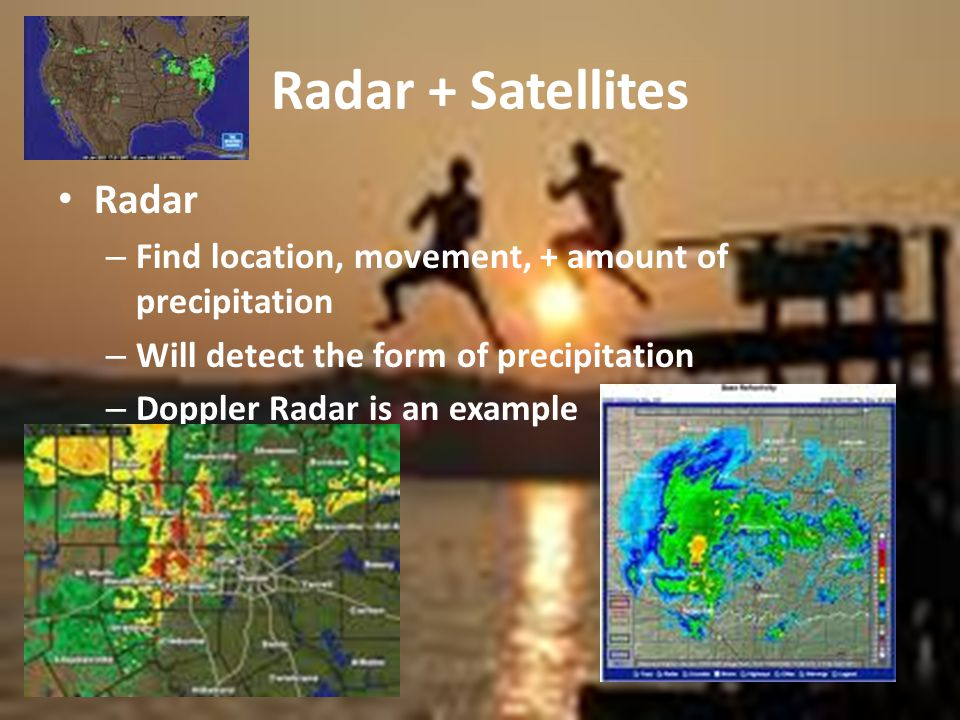 Radar + Satellites Radar – Find location, movement, + amount of precipitation – Will detect the form of precipitation – Doppler Radar is an example
