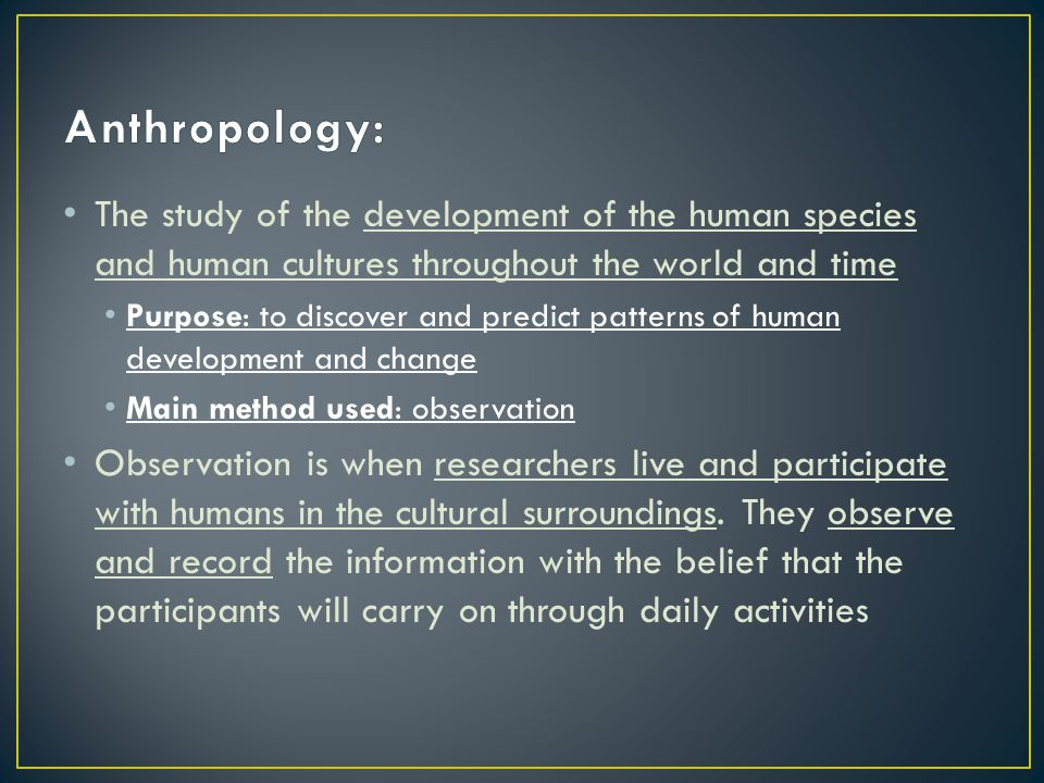 The study of the development of the human species and human cultures throughout the world and time Purpose: to discover and predict patterns of human development and change Main method used: observation Observation is when researchers live and participate with humans in the cultural surroundings.