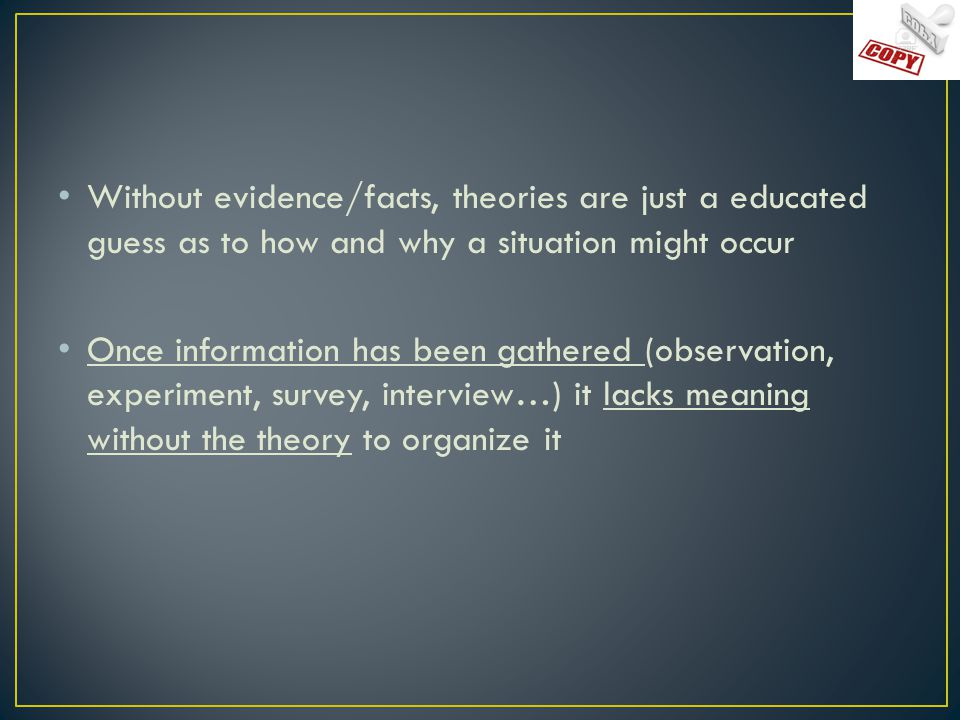 Without evidence/facts, theories are just a educated guess as to how and why a situation might occur Once information has been gathered (observation, experiment, survey, interview…) it lacks meaning without the theory to organize it