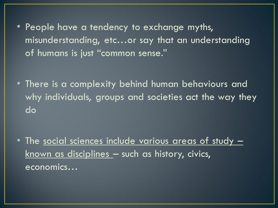 People have a tendency to exchange myths, misunderstanding, etc…or say that an understanding of humans is just common sense. There is a complexity behind human behaviours and why individuals, groups and societies act the way they do The social sciences include various areas of study – known as disciplines – such as history, civics, economics…