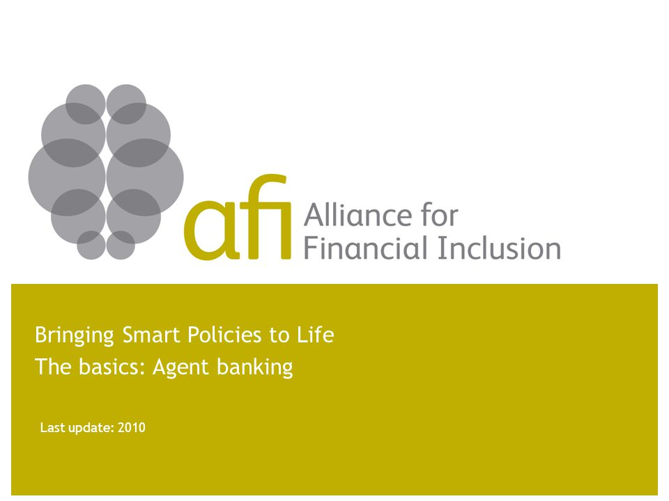 Last update: 2010 Bringing Smart Policies to Life The basics: Agent banking