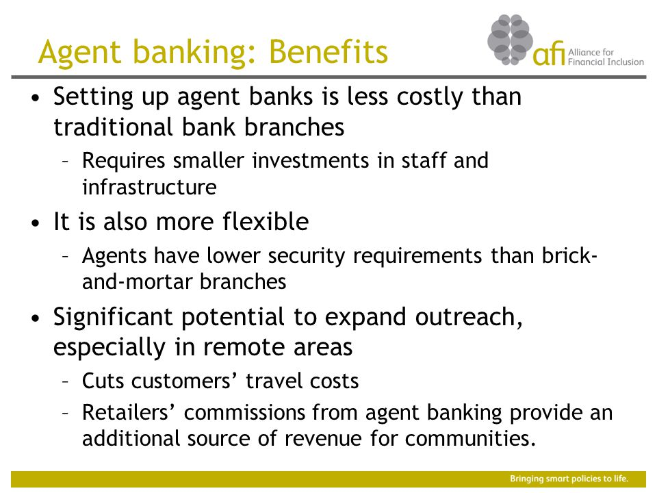 Agent banking: Benefits Setting up agent banks is less costly than traditional bank branches –Requires smaller investments in staff and infrastructure It is also more flexible –Agents have lower security requirements than brick- and-mortar branches Significant potential to expand outreach, especially in remote areas –Cuts customers' travel costs –Retailers' commissions from agent banking provide an additional source of revenue for communities.