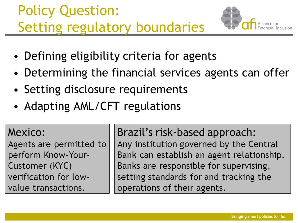 Policy Question: Setting regulatory boundaries Defining eligibility criteria for agents Determining the financial services agents can offer Setting disclosure requirements Adapting AML/CFT regulations Mexico: Agents are permitted to perform Know-Your- Customer (KYC) verification for low- value transactions.