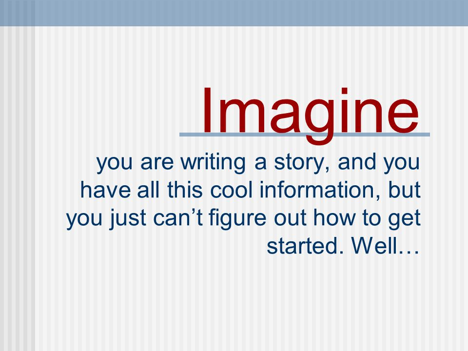 Imagine you are writing a story, and you have all this cool information, but you just can't figure out how to get started.