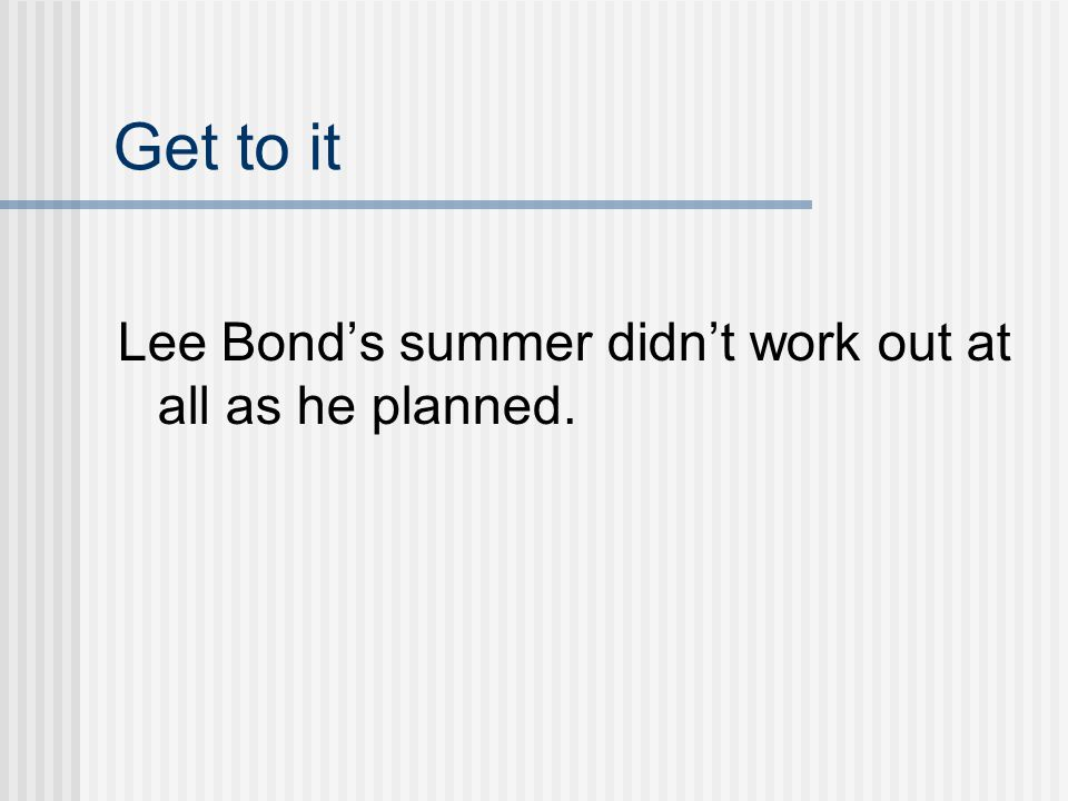 Get to it Lee Bond's summer didn't work out at all as he planned.