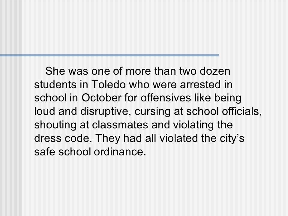 She was one of more than two dozen students in Toledo who were arrested in school in October for offensives like being loud and disruptive, cursing at school officials, shouting at classmates and violating the dress code.