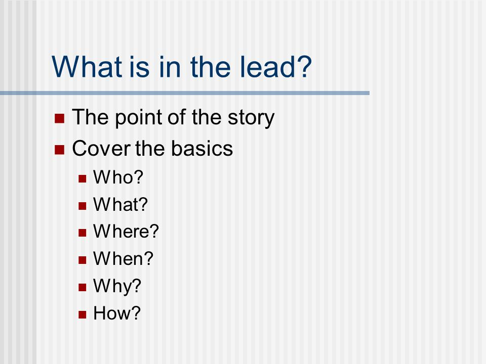What is in the lead The point of the story Cover the basics Who What Where When Why How