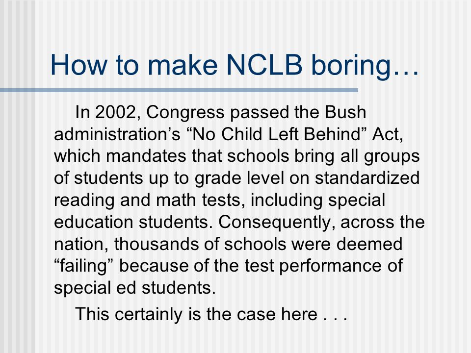 How to make NCLB boring… In 2002, Congress passed the Bush administration's No Child Left Behind Act, which mandates that schools bring all groups of students up to grade level on standardized reading and math tests, including special education students.