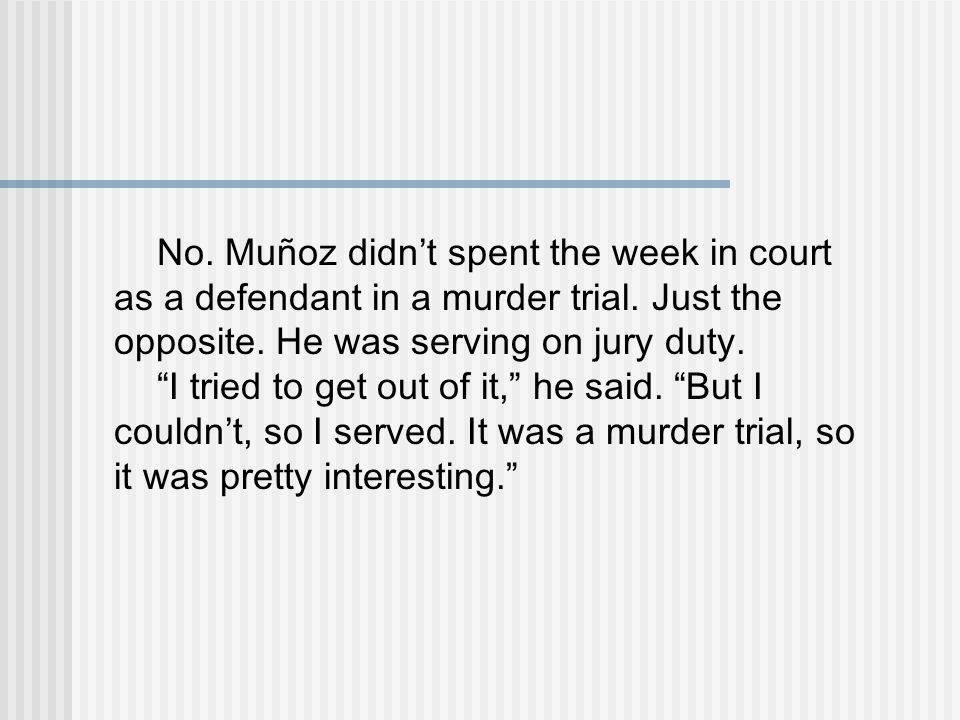 No. Muñoz didn't spent the week in court as a defendant in a murder trial.